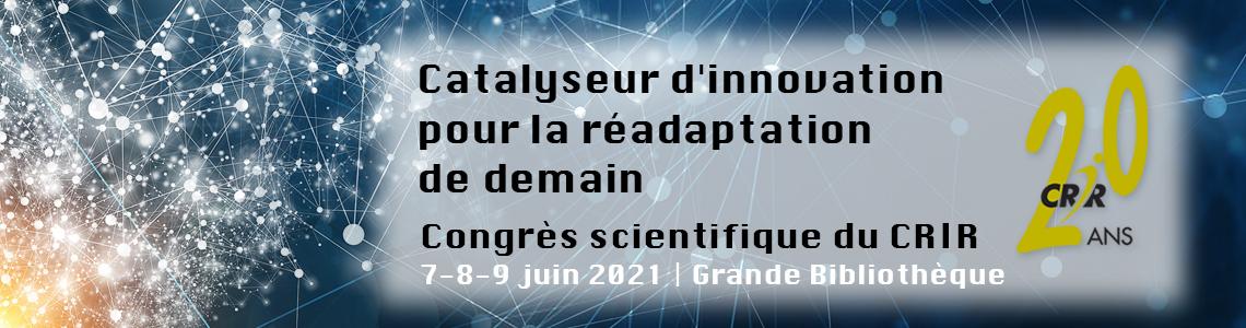 Congrès scientifique du CRIR « Catalyseur d'innovation pour la réadaptation de demain » 7-8-9 juin 2021, Grande bibliothèque